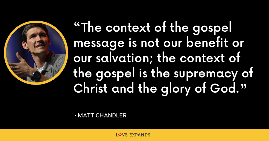 The context of the gospel message is not our benefit or our salvation; the context of the gospel is the supremacy of Christ and the glory of God. - Matt Chandler