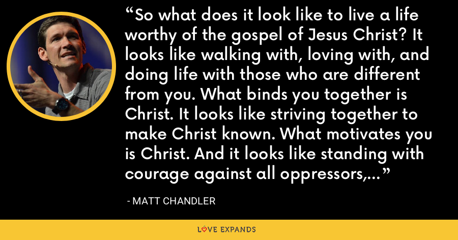 So what does it look like to live a life worthy of the gospel of Jesus Christ? It looks like walking with, loving with, and doing life with those who are different from you. What binds you together is Christ. It looks like striving together to make Christ known. What motivates you is Christ. And it looks like standing with courage against all oppressors, natural or supernatural. What secures you is Christ. - Matt Chandler