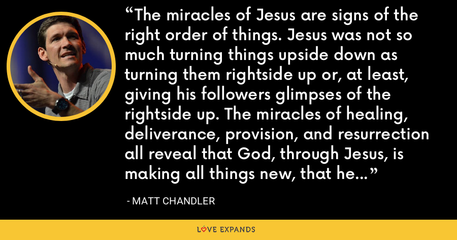 The miracles of Jesus are signs of the right order of things. Jesus was not so much turning things upside down as turning them rightside up or, at least, giving his followers glimpses of the rightside up. The miracles of healing, deliverance, provision, and resurrection all reveal that God, through Jesus, is making all things new, that he is restoring what once was unbroken. - Matt Chandler