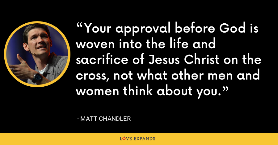 Your approval before God is woven into the life and sacrifice of Jesus Christ on the cross, not what other men and women think about you. - Matt Chandler