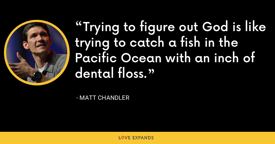 Trying to figure out God is like trying to catch a fish in the Pacific Ocean with an inch of dental floss. - Matt Chandler