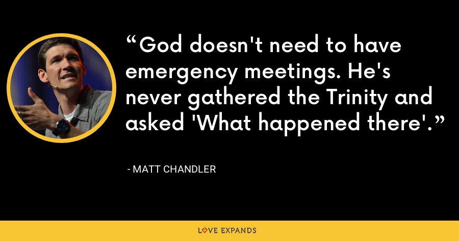 God doesn't need to have emergency meetings. He's never gathered the Trinity and asked 'What happened there'. - Matt Chandler