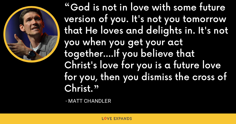 God is not in love with some future version of you. It's not you tomorrow that He loves and delights in. It's not you when you get your act together....If you believe that Christ's love for you is a future love for you, then you dismiss the cross of Christ. - Matt Chandler