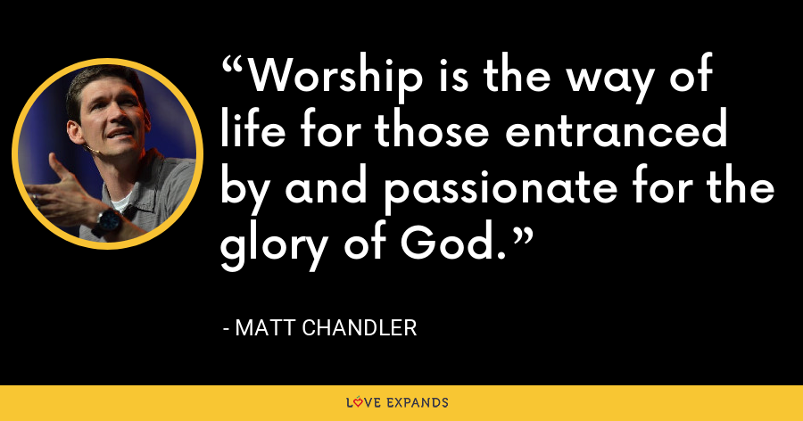 Worship is the way of life for those entranced by and passionate for the glory of God. - Matt Chandler