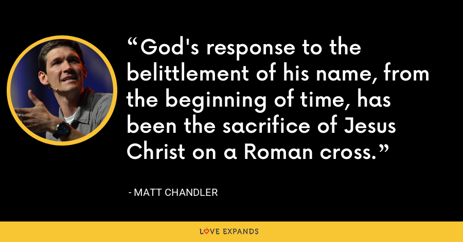 God's response to the belittlement of his name, from the beginning of time, has been the sacrifice of Jesus Christ on a Roman cross. - Matt Chandler