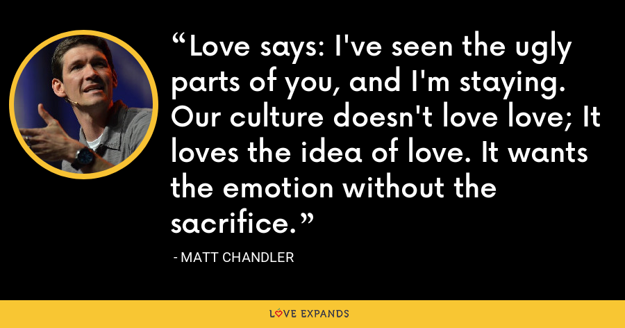 Love says: I've seen the ugly parts of you, and I'm staying. Our culture doesn't love love; It loves the idea of love. It wants the emotion without the sacrifice. - Matt Chandler