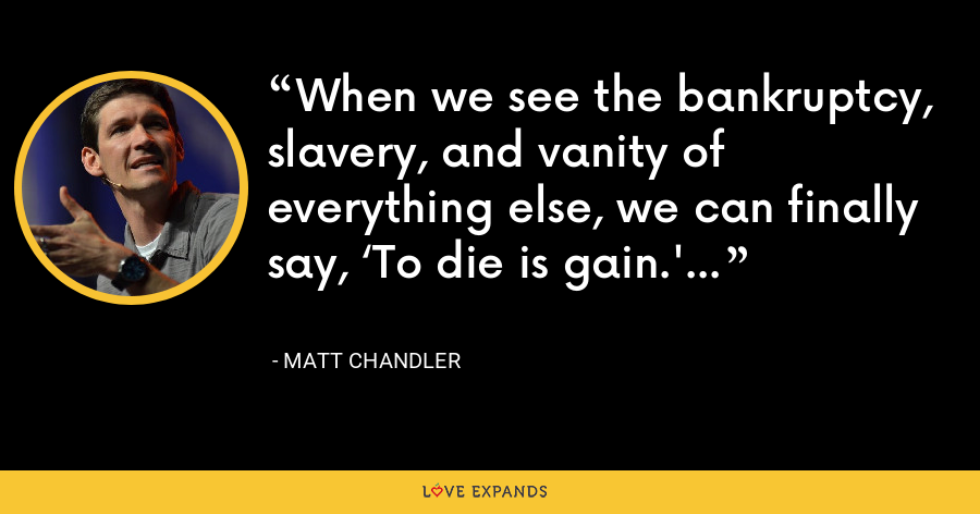 When we see the bankruptcy, slavery, and vanity of everything else, we can finally say, 'To die is gain.' - Matt Chandler