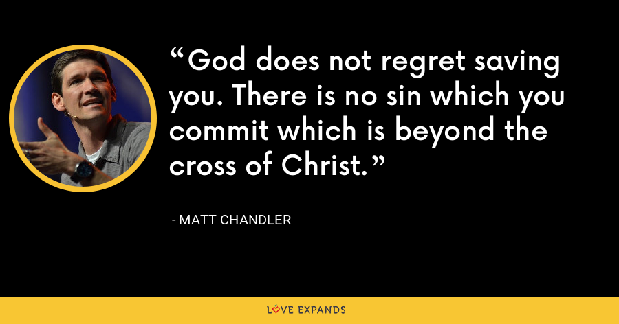 God does not regret saving you. There is no sin which you commit which is beyond the cross of Christ. - Matt Chandler