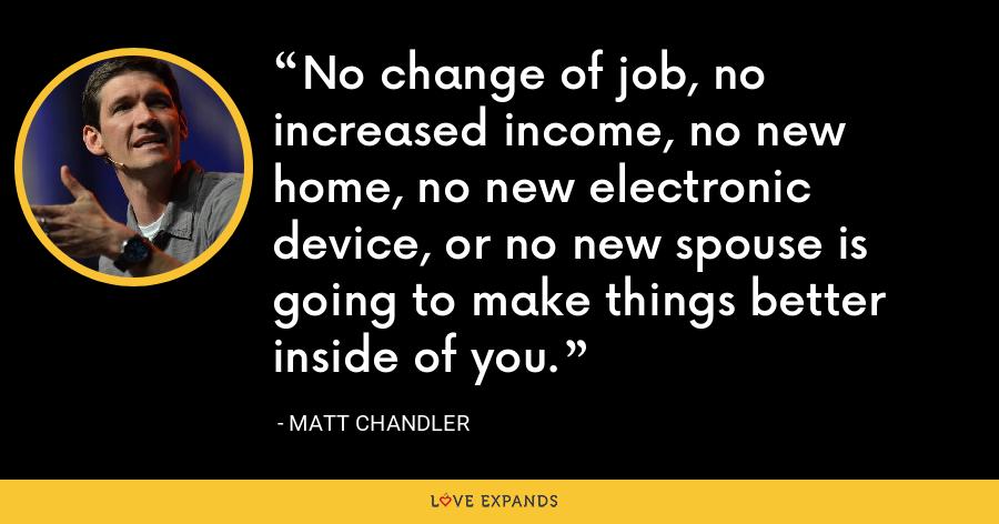 No change of job, no increased income, no new home, no new electronic device, or no new spouse is going to make things better inside of you. - Matt Chandler