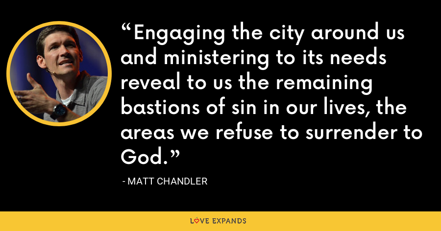 Engaging the city around us and ministering to its needs reveal to us the remaining bastions of sin in our lives, the areas we refuse to surrender to God. - Matt Chandler