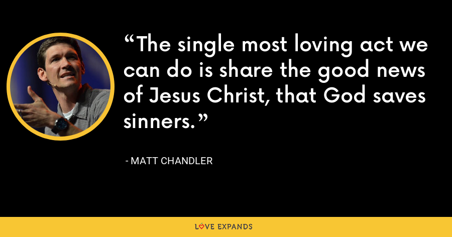 The single most loving act we can do is share the good news of Jesus Christ, that God saves sinners. - Matt Chandler