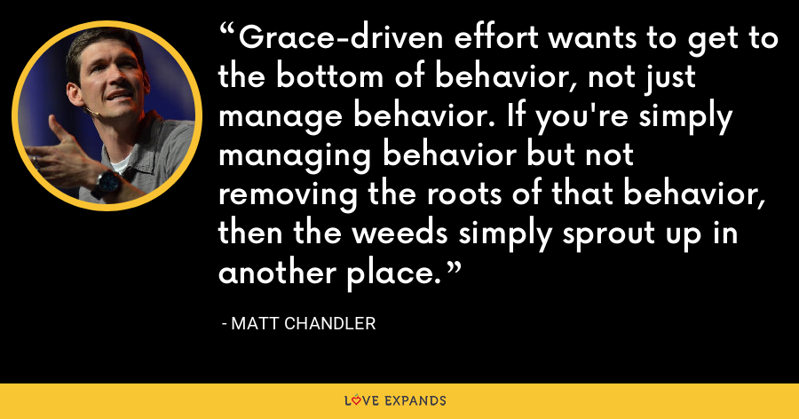 Grace-driven effort wants to get to the bottom of behavior, not just manage behavior. If you're simply managing behavior but not removing the roots of that behavior, then the weeds simply sprout up in another place. - Matt Chandler