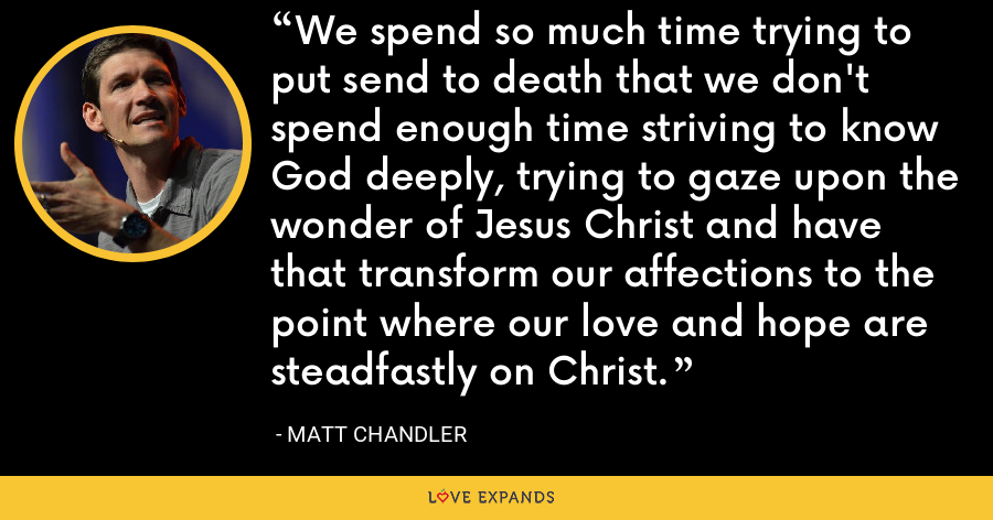 We spend so much time trying to put send to death that we don't spend enough time striving to know God deeply, trying to gaze upon the wonder of Jesus Christ and have that transform our affections to the point where our love and hope are steadfastly on Christ. - Matt Chandler