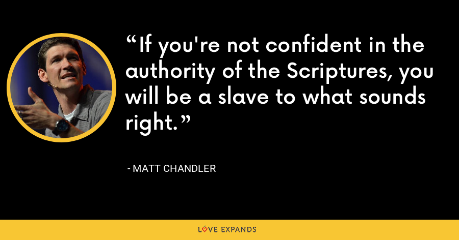 If you're not confident in the authority of the Scriptures, you will be a slave to what sounds right. - Matt Chandler