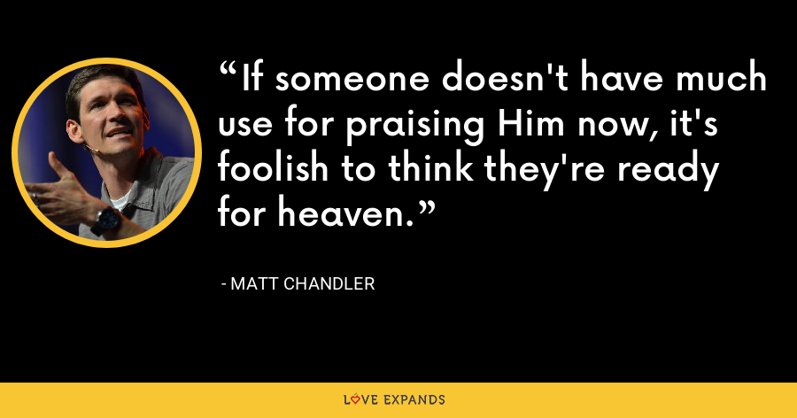 If someone doesn't have much use for praising Him now, it's foolish to think they're ready for heaven. - Matt Chandler