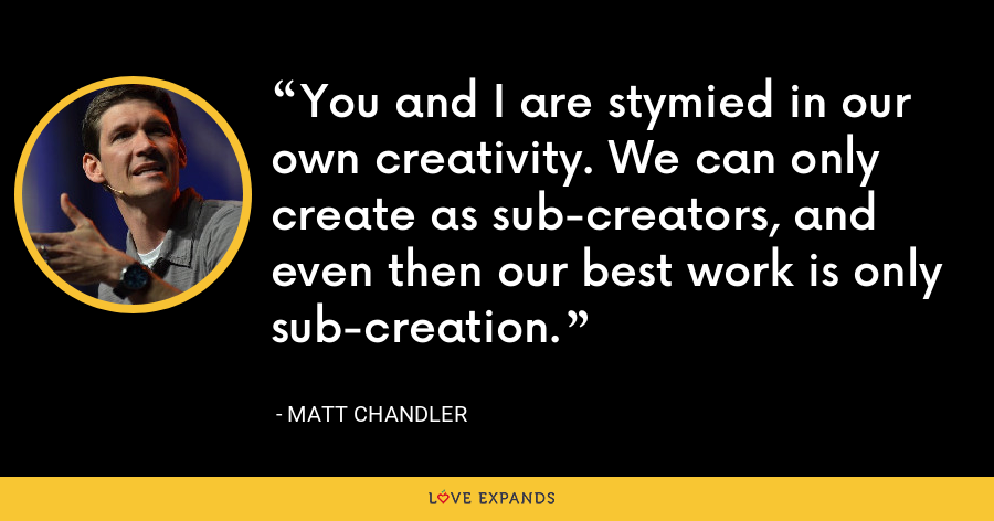 You and I are stymied in our own creativity. We can only create as sub-creators, and even then our best work is only sub-creation. - Matt Chandler