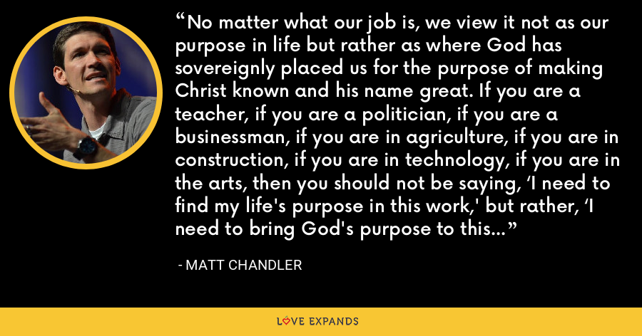 No matter what our job is, we view it not as our purpose in life but rather as where God has sovereignly placed us for the purpose of making Christ known and his name great. If you are a teacher, if you are a politician, if you are a businessman, if you are in agriculture, if you are in construction, if you are in technology, if you are in the arts, then you should not be saying, 'I need to find my life's purpose in this work,' but rather, 'I need to bring God's purpose to this work.' - Matt Chandler