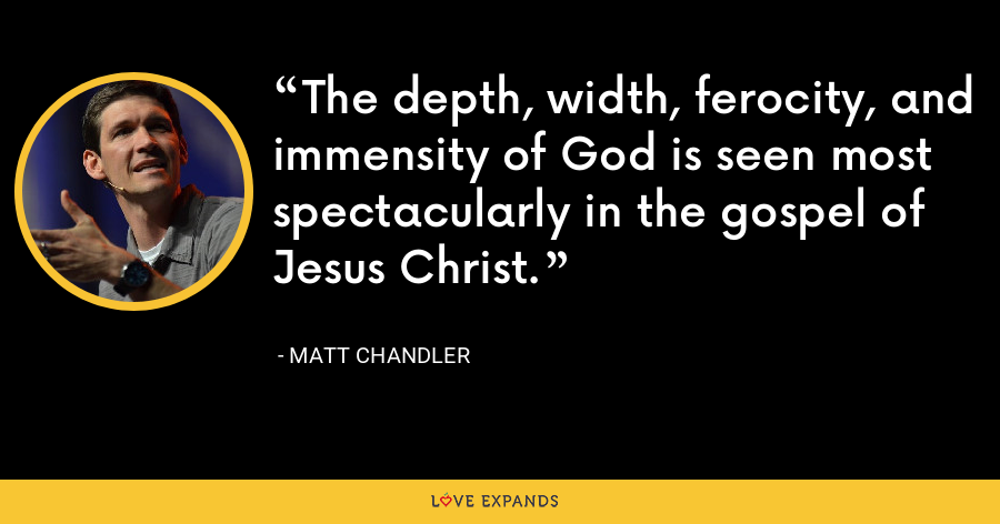 The depth, width, ferocity, and immensity of God is seen most spectacularly in the gospel of Jesus Christ. - Matt Chandler