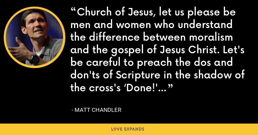 Church of Jesus, let us please be men and women who understand the difference between moralism and the gospel of Jesus Christ. Let's be careful to preach the dos and don'ts of Scripture in the shadow of the cross's 'Done!' - Matt Chandler