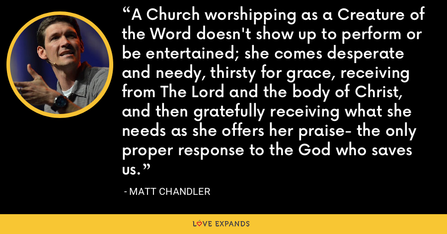 A Church worshipping as a Creature of the Word doesn't show up to perform or be entertained; she comes desperate and needy, thirsty for grace, receiving from The Lord and the body of Christ, and then gratefully receiving what she needs as she offers her praise- the only proper response to the God who saves us. - Matt Chandler