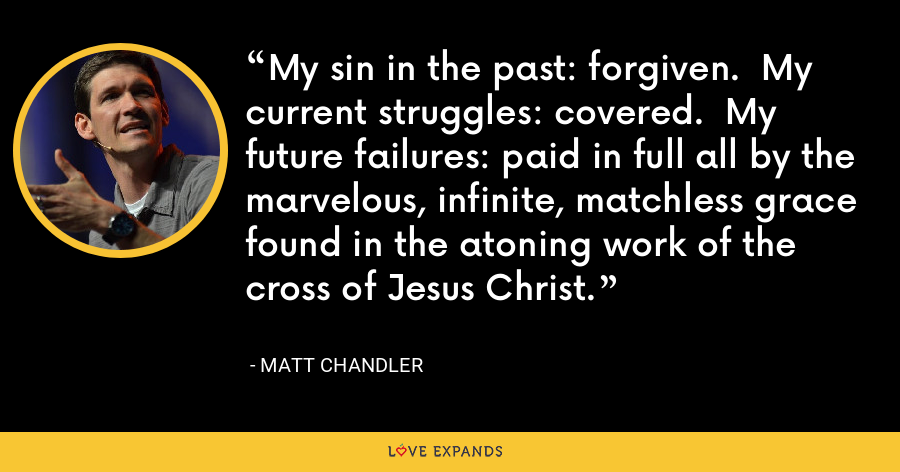 My sin in the past: forgiven.  My current struggles: covered.  My future failures: paid in full all by the marvelous, infinite, matchless grace found in the atoning work of the cross of Jesus Christ. - Matt Chandler