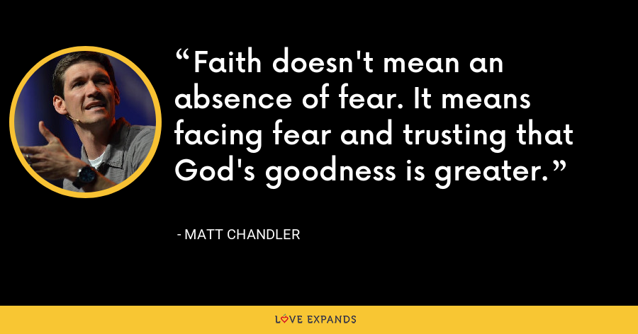 Faith doesn't mean an absence of fear. It means facing fear and trusting that God's goodness is greater. - Matt Chandler