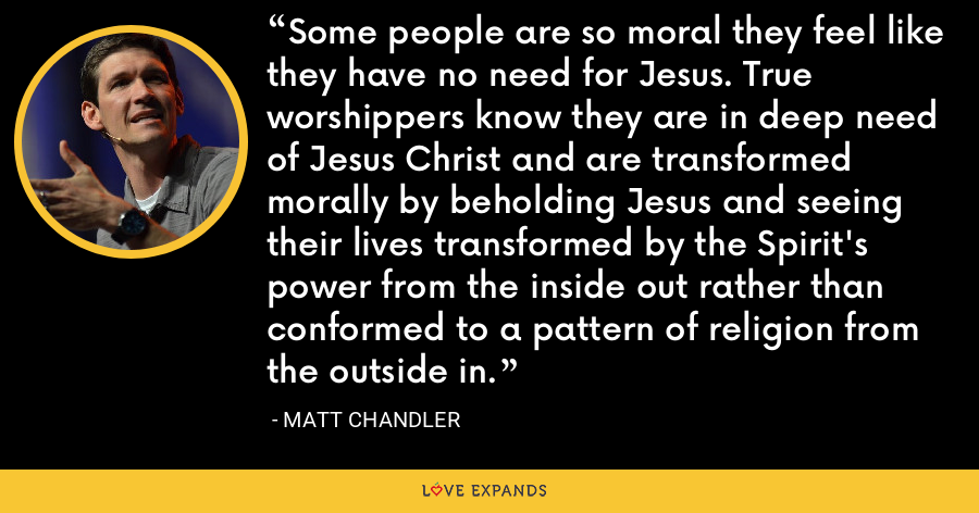 Some people are so moral they feel like they have no need for Jesus. True worshippers know they are in deep need of Jesus Christ and are transformed morally by beholding Jesus and seeing their lives transformed by the Spirit's power from the inside out rather than conformed to a pattern of religion from the outside in. - Matt Chandler