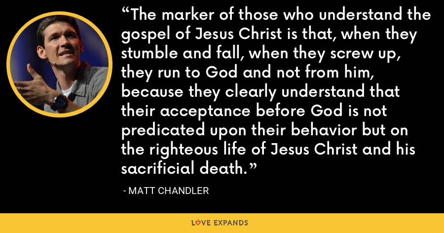 The marker of those who understand the gospel of Jesus Christ is that, when they stumble and fall, when they screw up, they run to God and not from him, because they clearly understand that their acceptance before God is not predicated upon their behavior but on the righteous life of Jesus Christ and his sacrificial death. - Matt Chandler