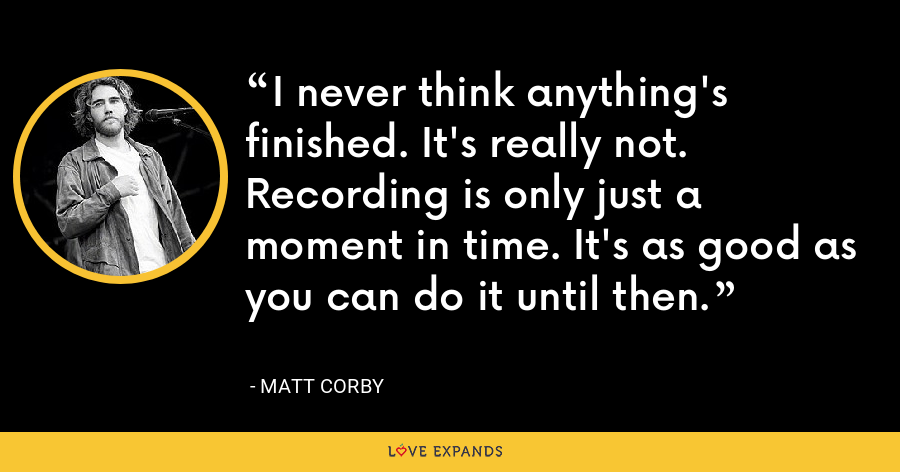 I never think anything's finished. It's really not. Recording is only just a moment in time. It's as good as you can do it until then. - Matt Corby