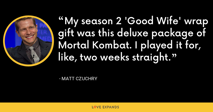 My season 2 'Good Wife' wrap gift was this deluxe package of Mortal Kombat. I played it for, like, two weeks straight. - Matt Czuchry