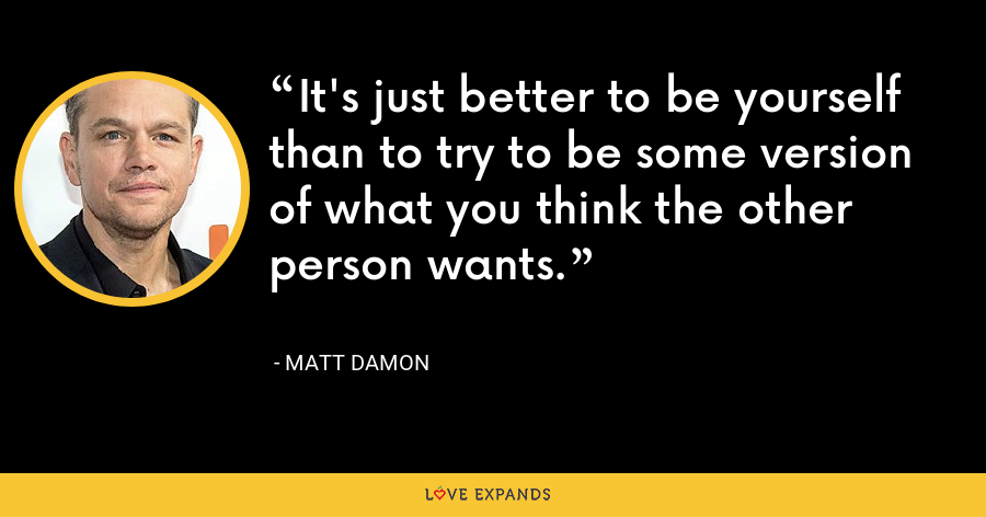 It's just better to be yourself than to try to be some version of what you think the other person wants. - Matt Damon