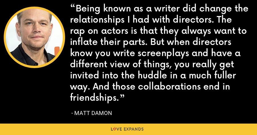 Being known as a writer did change the relationships I had with directors. The rap on actors is that they always want to inflate their parts. But when directors know you write screenplays and have a different view of things, you really get invited into the huddle in a much fuller way. And those collaborations end in friendships. - Matt Damon