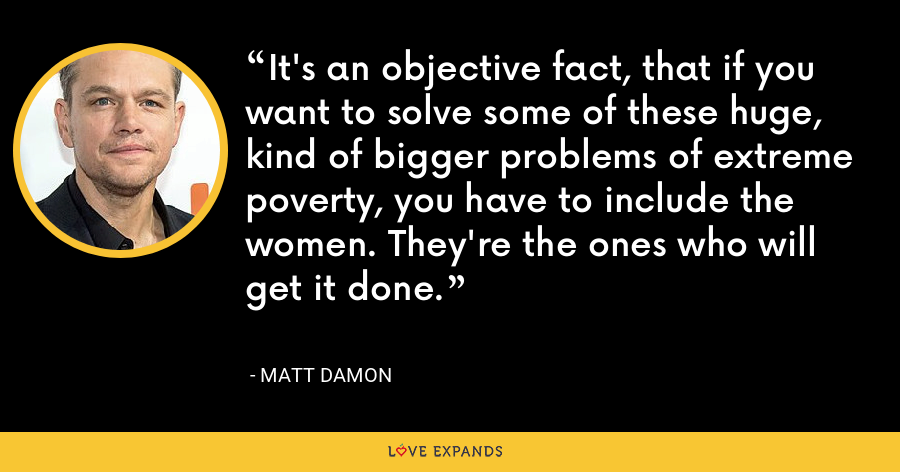 It's an objective fact, that if you want to solve some of these huge, kind of bigger problems of extreme poverty, you have to include the women. They're the ones who will get it done. - Matt Damon