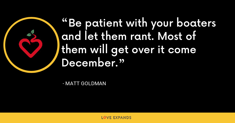 Be patient with your boaters and let them rant. Most of them will get over it come December. - Matt Goldman