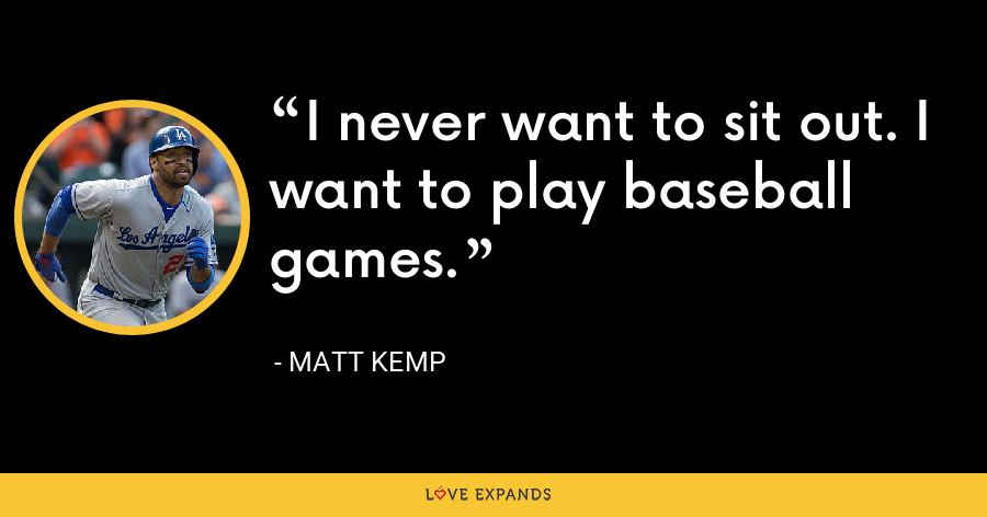I never want to sit out. I want to play baseball games. - Matt Kemp