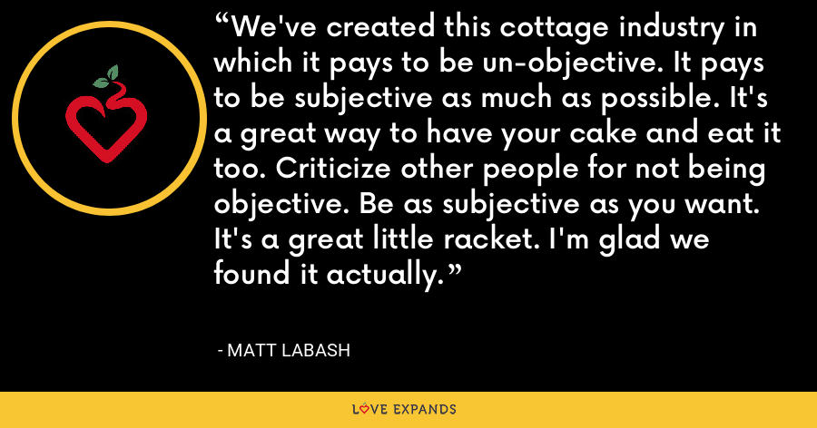 We've created this cottage industry in which it pays to be un-objective. It pays to be subjective as much as possible. It's a great way to have your cake and eat it too. Criticize other people for not being objective. Be as subjective as you want. It's a great little racket. I'm glad we found it actually. - Matt Labash