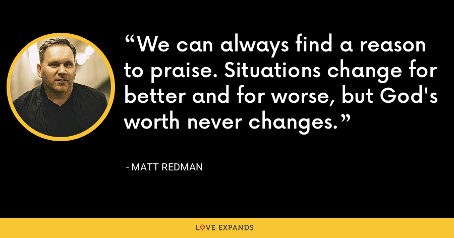 We can always find a reason to praise. Situations change for better and for worse, but God's worth never changes. - Matt Redman