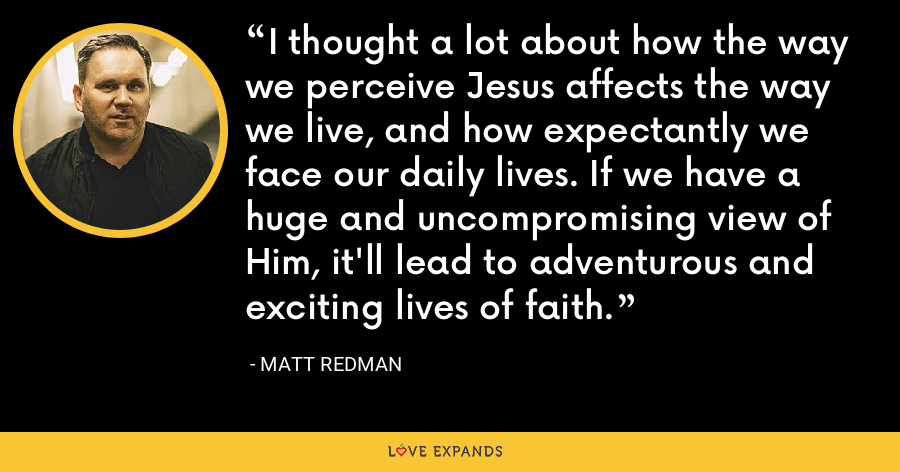 I thought a lot about how the way we perceive Jesus affects the way we live, and how expectantly we face our daily lives. If we have a huge and uncompromising view of Him, it'll lead to adventurous and exciting lives of faith. - Matt Redman