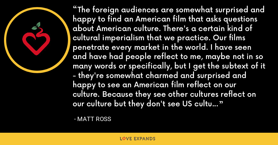The foreign audiences are somewhat surprised and happy to find an American film that asks questions about American culture. There's a certain kind of cultural imperialism that we practice. Our films penetrate every market in the world. I have seen and have had people reflect to me, maybe not in so many words or specifically, but I get the subtext of it - they're somewhat charmed and surprised and happy to see an American film reflect on our culture. Because they see other cultures reflect on our culture but they don't see US culture reflecting on itself in quite the same way. - Matt Ross