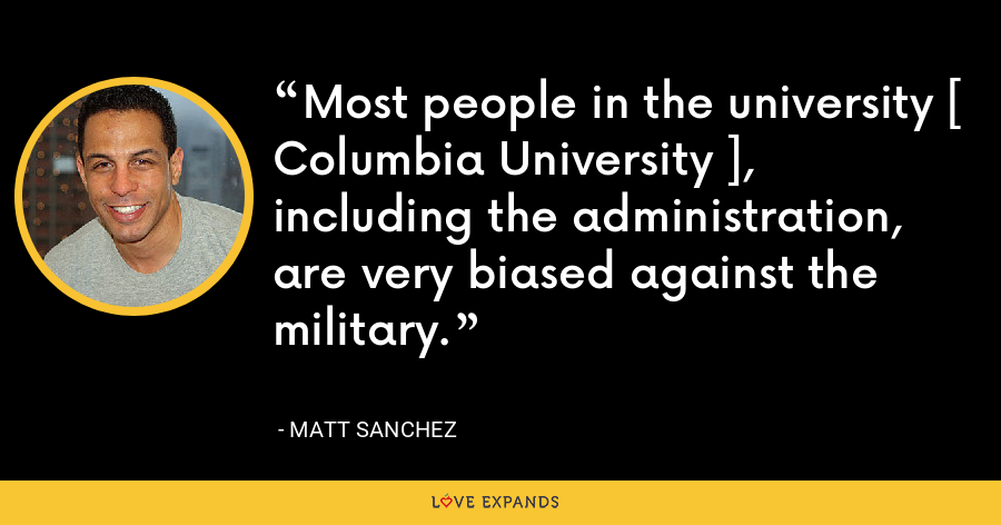 Most people in the university [ Columbia University ], including the administration, are very biased against the military. - Matt Sanchez