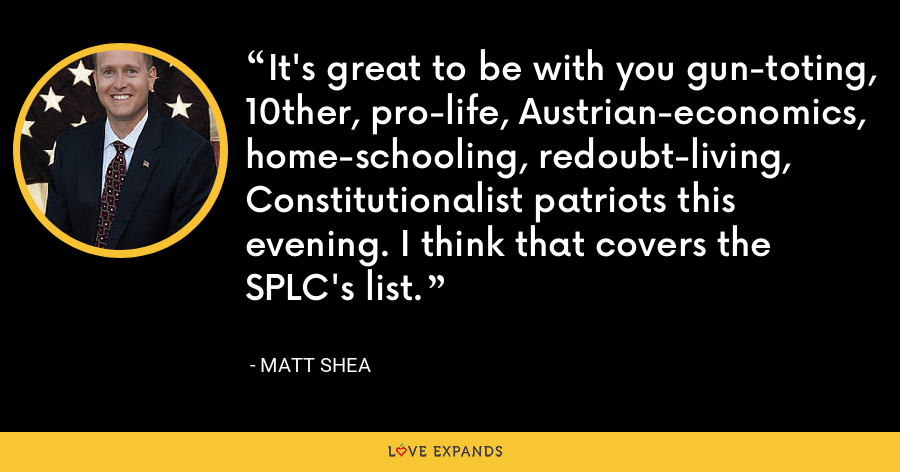 It's great to be with you gun-toting, 10ther, pro-life, Austrian-economics, home-schooling, redoubt-living, Constitutionalist patriots this evening. I think that covers the SPLC's list. - Matt Shea