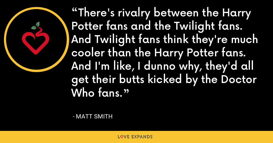 There's rivalry between the Harry Potter fans and the Twilight fans. And Twilight fans think they're much cooler than the Harry Potter fans. And I'm like, I dunno why, they'd all get their butts kicked by the Doctor Who fans. - Matt Smith