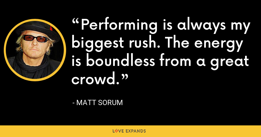 Performing is always my biggest rush. The energy is boundless from a great crowd. - Matt Sorum