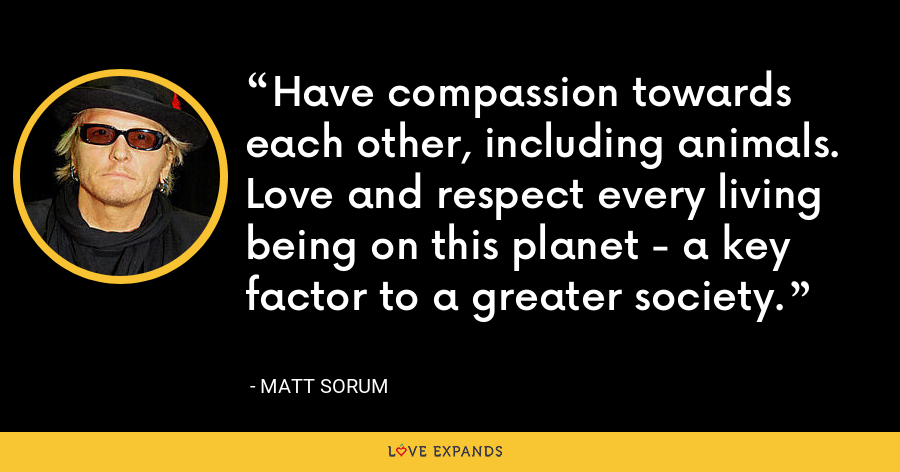 Have compassion towards each other, including animals. Love and respect every living being on this planet - a key factor to a greater society. - Matt Sorum