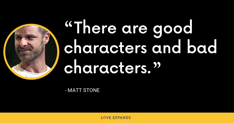 There are good characters and bad characters. - Matt Stone
