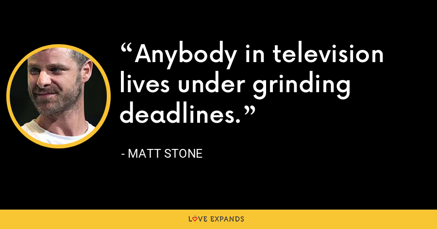 Anybody in television lives under grinding deadlines. - Matt Stone