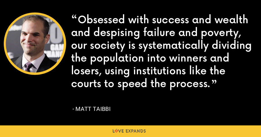 Obsessed with success and wealth and despising failure and poverty, our society is systematically dividing the population into winners and losers, using institutions like the courts to speed the process. - Matt Taibbi