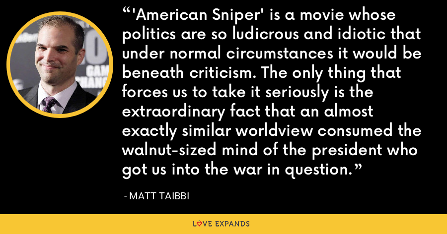 'American Sniper' is a movie whose politics are so ludicrous and idiotic that under normal circumstances it would be beneath criticism. The only thing that forces us to take it seriously is the extraordinary fact that an almost exactly similar worldview consumed the walnut-sized mind of the president who got us into the war in question. - Matt Taibbi
