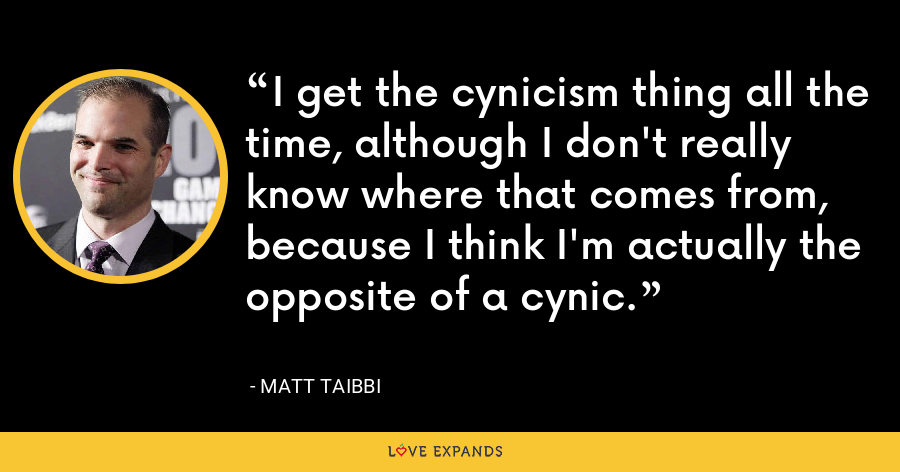 I get the cynicism thing all the time, although I don't really know where that comes from, because I think I'm actually the opposite of a cynic. - Matt Taibbi