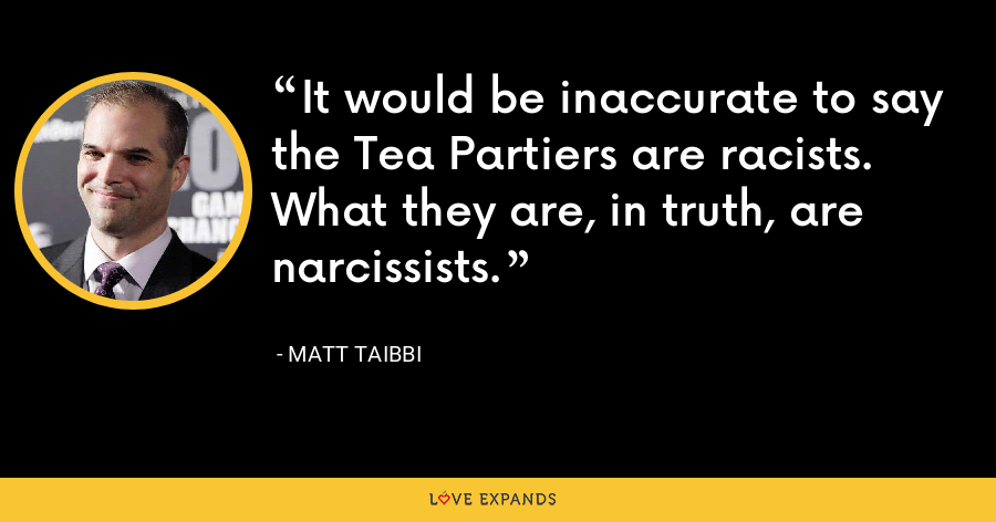 It would be inaccurate to say the Tea Partiers are racists. What they are, in truth, are narcissists. - Matt Taibbi
